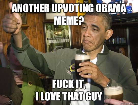 another upvoting Obama meme? Fuck it, I love that guy - another upvoting Obama meme? Fuck it, I love that guy  Upvoting Obama