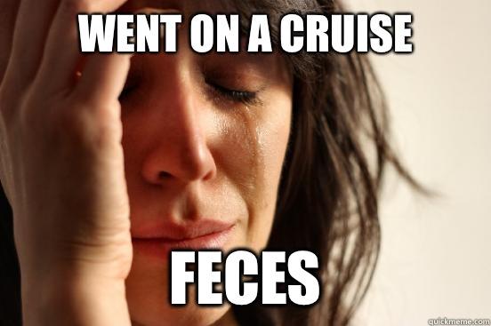 Went on a cruise Feces - Went on a cruise Feces  First World Problems