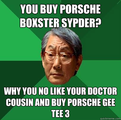 you buy porsche boxster sypder? why you no like your doctor cousin and buy porsche gee tee 3 - you buy porsche boxster sypder? why you no like your doctor cousin and buy porsche gee tee 3  High Expectations Asian Father