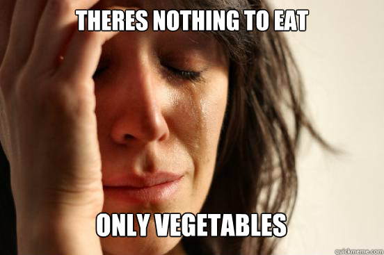 theres nothing to eat  only vegetables Caption 3 goes here - theres nothing to eat  only vegetables Caption 3 goes here  First World Problems