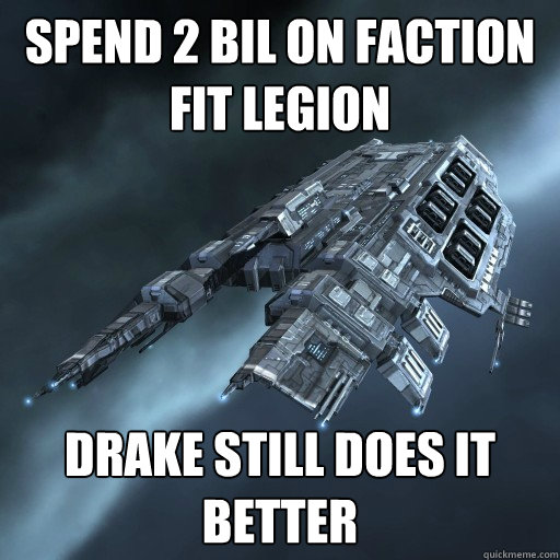 Spend 2 bil on faction fit legion Drake still does it better  Eve Is Real Drake