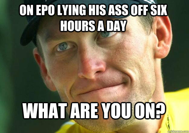 On epo lying his ass off six hours a day what are you on?  - On epo lying his ass off six hours a day what are you on?   Scumbag Lance Armstrong