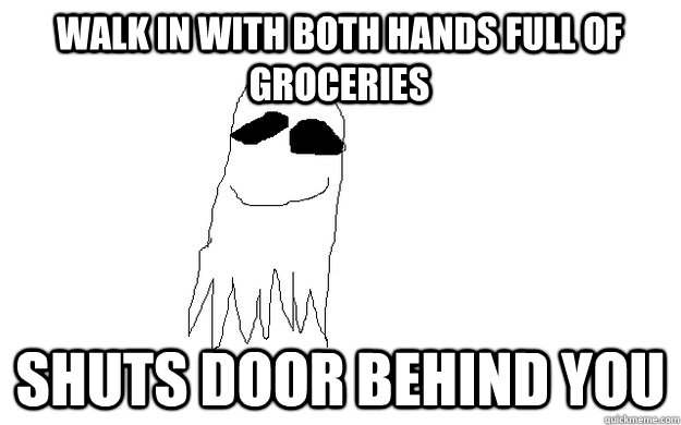 Walk in with both hands full of groceries Shuts door behind you - Walk in with both hands full of groceries Shuts door behind you  good guy ghost
