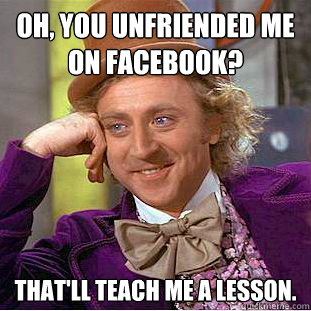 Oh, you unfriended me  on Facebook? That'll teach me a lesson.  - Oh, you unfriended me  on Facebook? That'll teach me a lesson.   Creepy Wonka