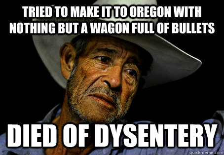 Tried to make it to Oregon with nothing but a wagon full of bullets Died of dysentery
