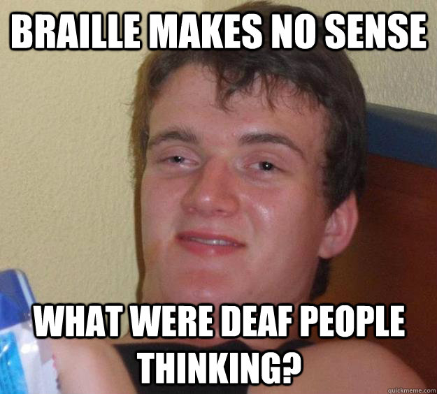 Braille makes no sense What were deaf people thinking? - Braille makes no sense What were deaf people thinking?  10 Guy