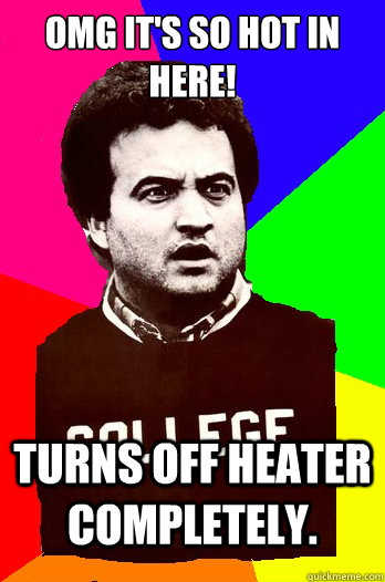 OMG it's so hot in here! Turns off heater completely.  - OMG it's so hot in here! Turns off heater completely.   Douchbag College Roommate