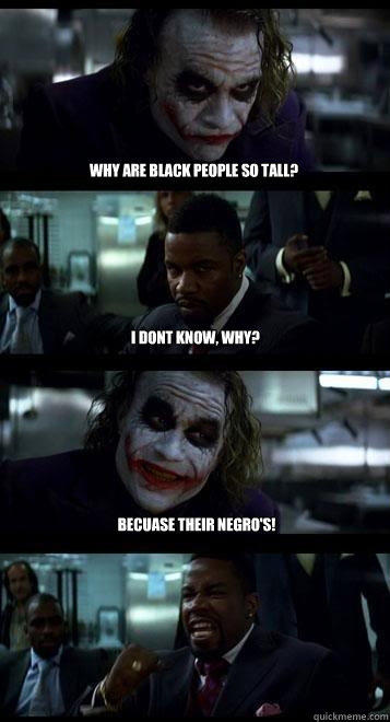 Why are black people so tall? I dont Know, why? Becuase their Negro's!  Joker with Black guy