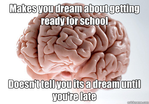 Makes you dream about getting ready for school Doesn't tell you its a dream until you're late  - Makes you dream about getting ready for school Doesn't tell you its a dream until you're late   Scumbag Brain