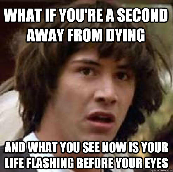 What if you're a second away from dying and what you see now is your life flashing before your eyes - What if you're a second away from dying and what you see now is your life flashing before your eyes  conspiracy keanu