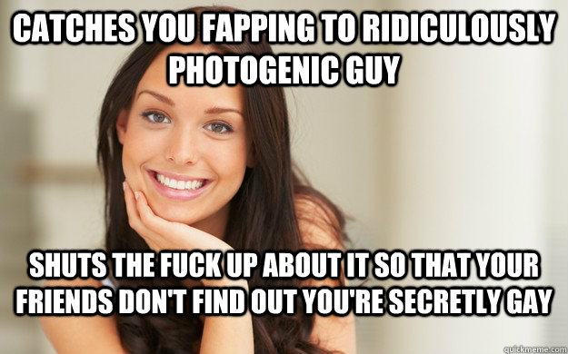Catches you fapping to ridiculously photogenic guy Shuts the fuck up about it so that your friends don't find out you're secretly gay - Catches you fapping to ridiculously photogenic guy Shuts the fuck up about it so that your friends don't find out you're secretly gay  Good Girl Gina