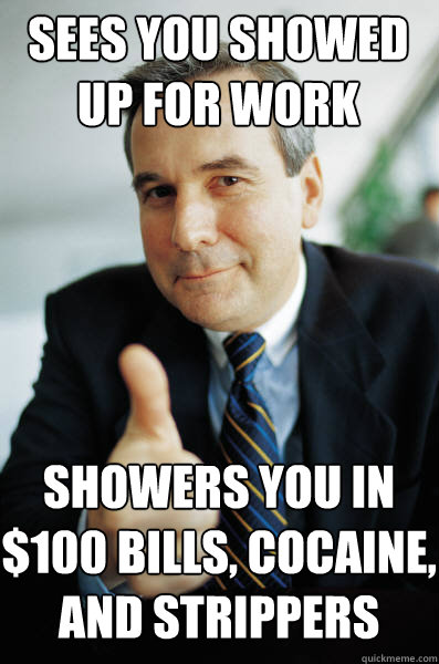 SEES YOU SHOWED UP FOR WORK SHOWERS YOU IN $100 BILLS, COCAINE, AND STRIPPERS - SEES YOU SHOWED UP FOR WORK SHOWERS YOU IN $100 BILLS, COCAINE, AND STRIPPERS  Good Guy Boss