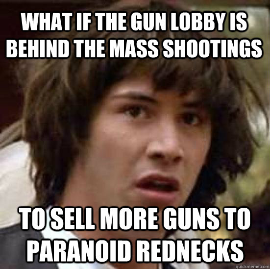 what if the gun lobby is behind the mass shootings to sell more guns to paranoid rednecks - what if the gun lobby is behind the mass shootings to sell more guns to paranoid rednecks  conspiracy keanu