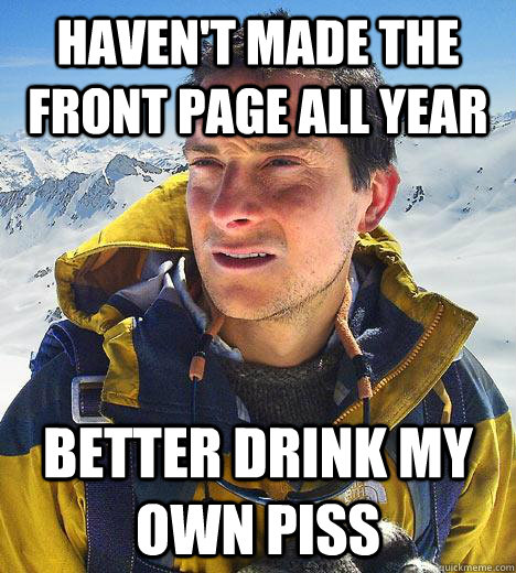 haven't made the front page all year better drink my own piss - haven't made the front page all year better drink my own piss  Bear Grylls