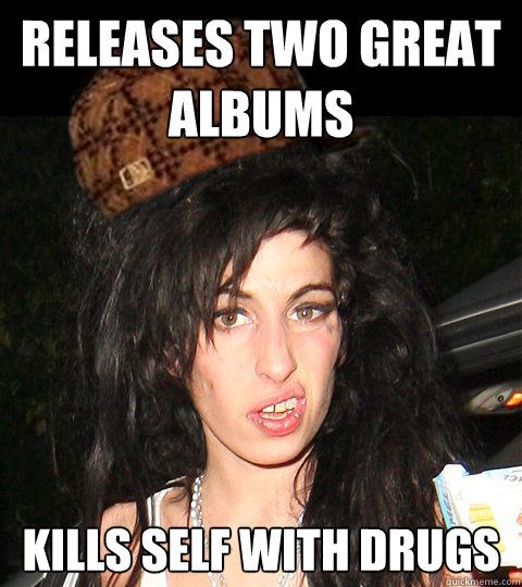 Releases two great albums Kills self with drugs  Scumbag Amy Winehouse