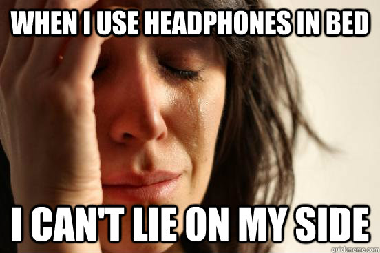 When I use headphones in bed i can't lie on my side - When I use headphones in bed i can't lie on my side  First World Problems
