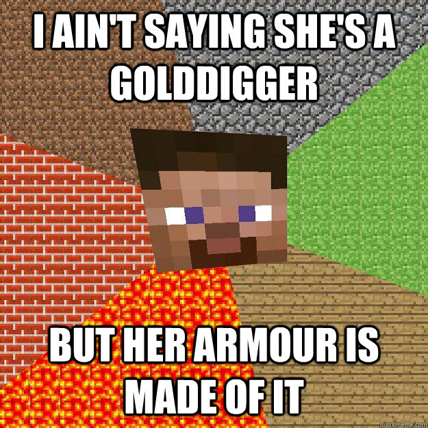 I ain't saying she's a golddigger but her armour is made of it - I ain't saying she's a golddigger but her armour is made of it  Minecraft