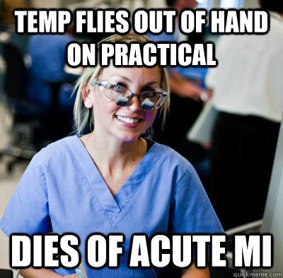 Temp flies out of hand on practical dies of acute MI - Temp flies out of hand on practical dies of acute MI  overworked dental student