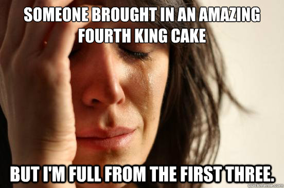 Someone brought in an amazing fourth king cake But I'm full from the first three. - Someone brought in an amazing fourth king cake But I'm full from the first three.  First World Problems