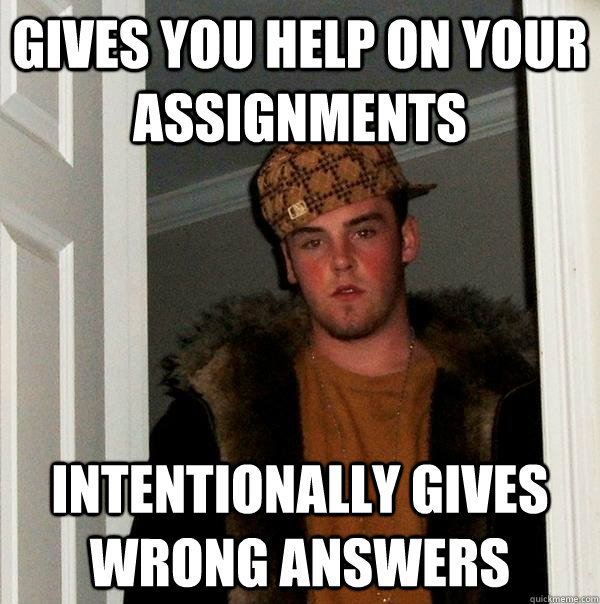 Gives you help on your assignments Intentionally gives wrong answers - Gives you help on your assignments Intentionally gives wrong answers  Scumbag Steve