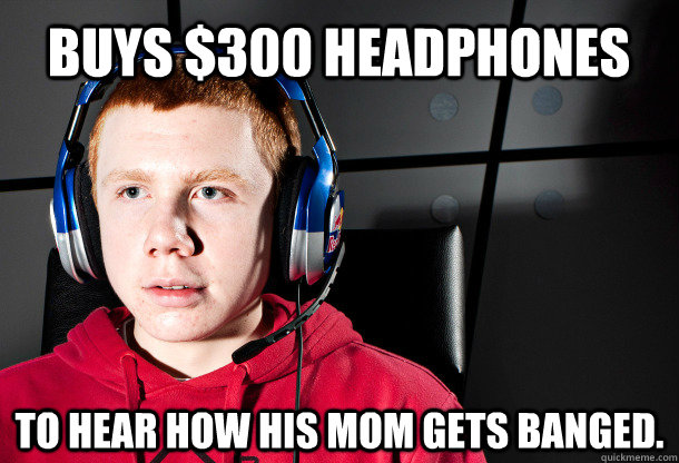 buys $300 headphones to hear how his mom gets banged.