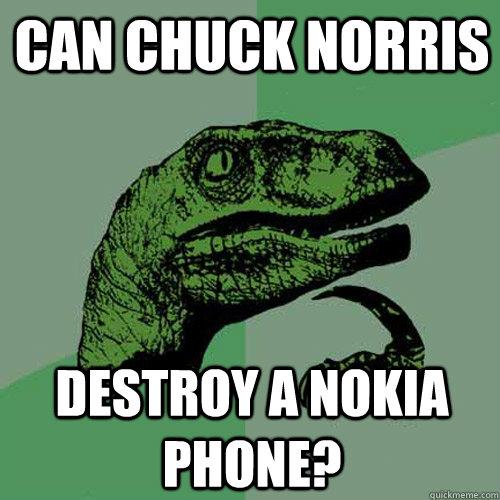 Can Chuck NOrris  destroy a nokia phone?  Philosoraptor
