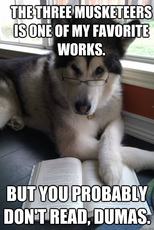 The Three Musketeers  is one of my favorite works.  But you probably don't read, Dumas.   Condescending Literary Pun Dog