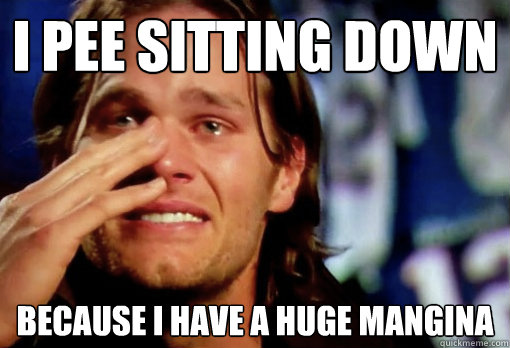 i pee sitting down because i have a huge mangina - i pee sitting down because i have a huge mangina  Crying Tom Brady