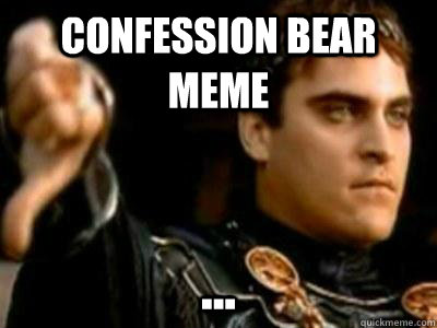 Confession bear meme ... - Confession bear meme ...  Downvoting Roman