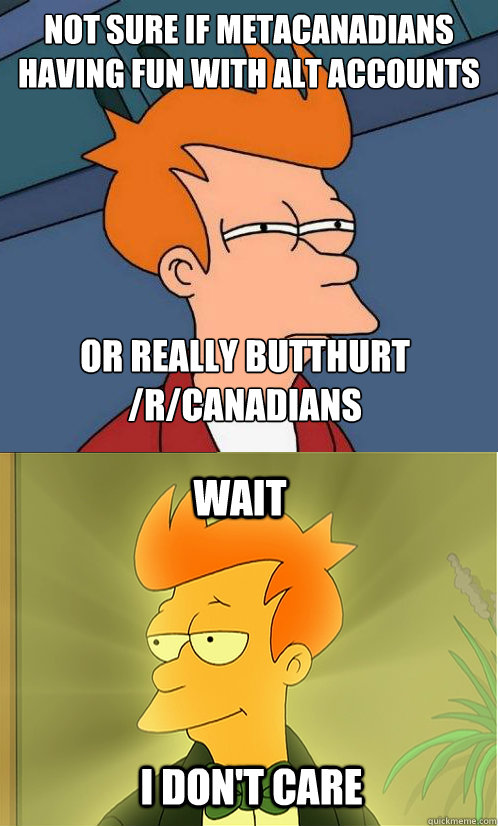 not sure if metacanadians having fun with alt accounts or really butthurt /r/canadians wait i don't care - not sure if metacanadians having fun with alt accounts or really butthurt /r/canadians wait i don't care  Enlightened Fry