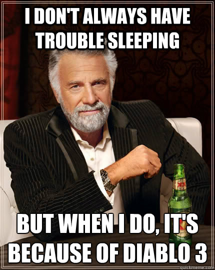 I don't always have trouble sleeping But when I do, it's because of Diablo 3  The Most Interesting Man In The World