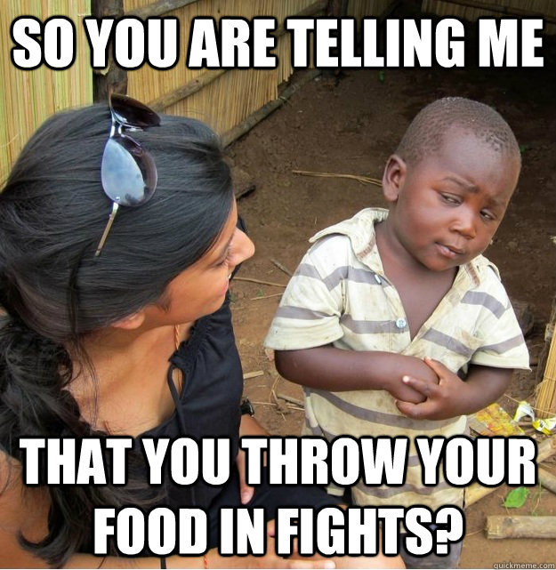So you are telling me that you throw your food in fights? - So you are telling me that you throw your food in fights?  Skeptical Third World Kid