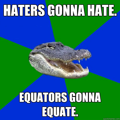 Haters gonna hate. Equators gonna equate.