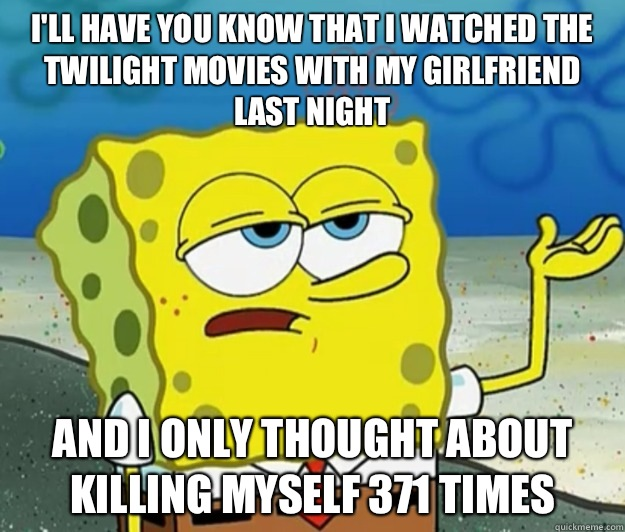 I'll have you know that I watched the twilight movies with my girlfriend last night And I only thought about killing myself 371 times - I'll have you know that I watched the twilight movies with my girlfriend last night And I only thought about killing myself 371 times  Tough Spongebob