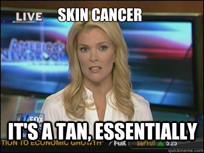 Skin Cancer It's a tan, essentially  Megyn Kelly