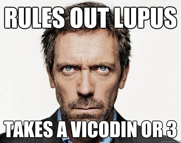 Rules out Lupus Takes a Vicodin or 3
