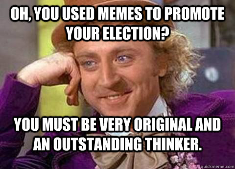 d58378a100daa21938b5f1ff9823f10192dd5ecbc92ee77327cf8789c7711e2a oh, you used memes to promote your election? you must be very