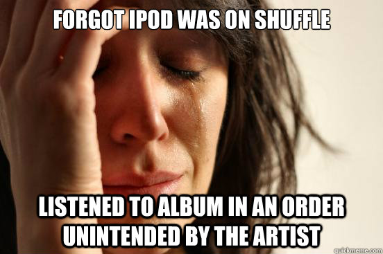 forgot ipod was on shuffle listened to album in an order unintended by the artist - forgot ipod was on shuffle listened to album in an order unintended by the artist  First World Problems