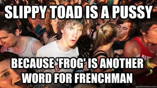 Slippy Toad Is A Pussy Because Frog Is Another Word For Frenchman