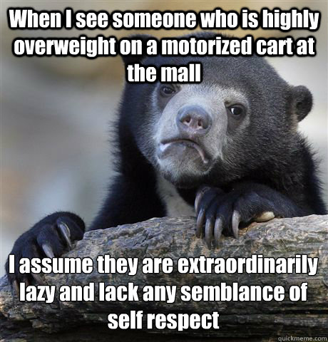 When I see someone who is highly overweight on a motorized cart at the mall I assume they are extraordinarily lazy and lack any semblance of self respect  - When I see someone who is highly overweight on a motorized cart at the mall I assume they are extraordinarily lazy and lack any semblance of self respect   Confession Bear