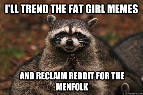 I'll trend the fat girl memes and reclaim reddit for the menfolk - I'll trend the fat girl memes and reclaim reddit for the menfolk  Insidious Racoon 2