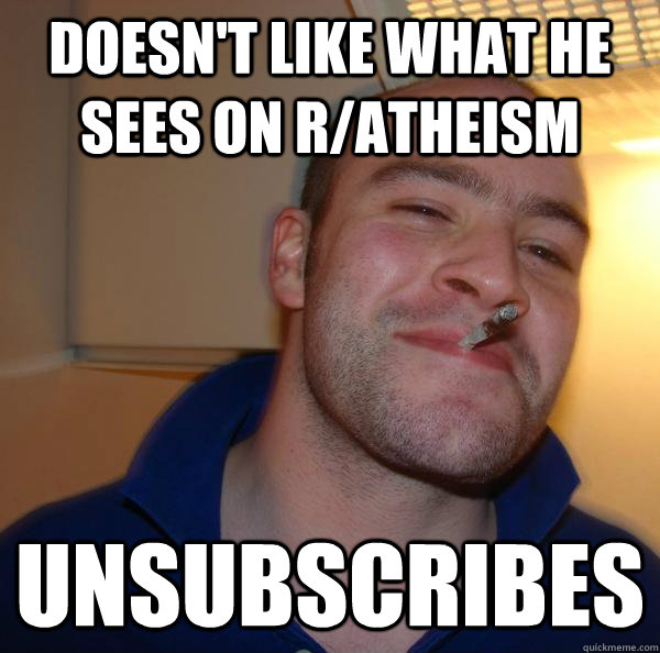Doesn't like what he sees on r/atheism Unsubscribes - Doesn't like what he sees on r/atheism Unsubscribes  Misc