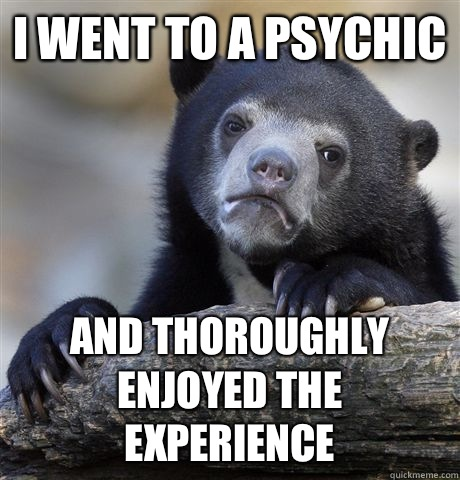 I went to a psychic And thoroughly enjoyed the experience - I went to a psychic And thoroughly enjoyed the experience  Confession Bear