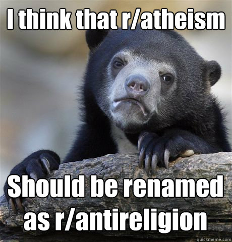 I think that r/atheism Should be renamed as r/antireligion - I think that r/atheism Should be renamed as r/antireligion  Confession Bear