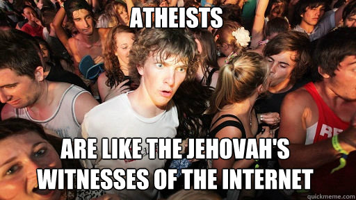 Atheists are like the jehovah's witnesses of the internet - Atheists are like the jehovah's witnesses of the internet  Sudden Clarity Clarence
