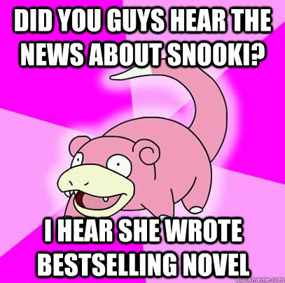 DId you guys hear the news about Snooki? I hear she wrote bestselling novel - DId you guys hear the news about Snooki? I hear she wrote bestselling novel  Slowpoke