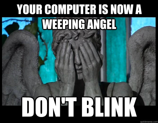 Your computer is now a Weeping Angel Don't blink