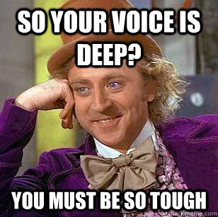 So Your Voice Is Deep You Must Be So Tough Condescending Wonka