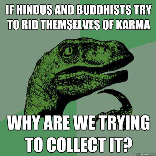 if hindus and buddhists try to rid themselves of karma why are we trying to collect it? - if hindus and buddhists try to rid themselves of karma why are we trying to collect it?  Philosoraptor