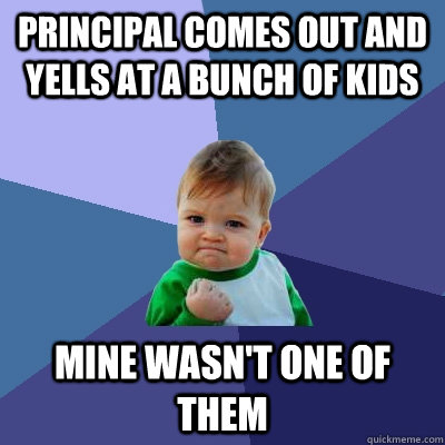 Principal comes out and yells at a bunch of kids Mine wasn't one of them - Principal comes out and yells at a bunch of kids Mine wasn't one of them  Success Kid